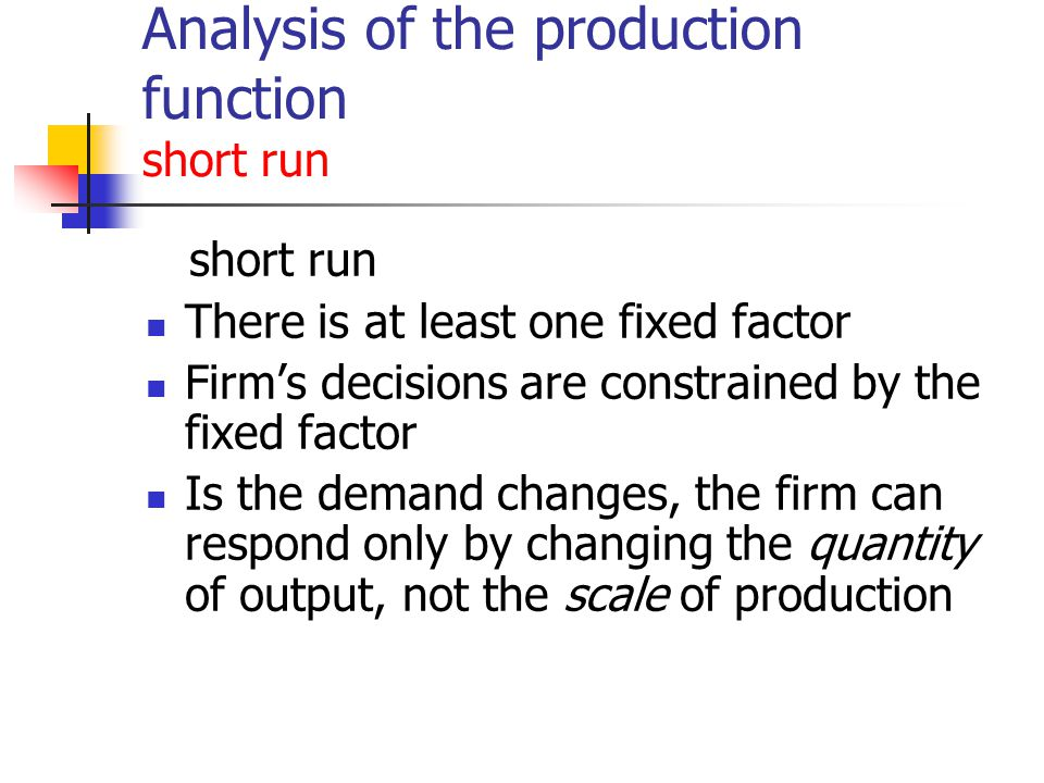 Analysis of the production function short run short run There is at least one fixed factor Firms decisions are constrained by the fixed factor Is the demand changes, the firm can respond only by changing the quantity of output, not the scale of production