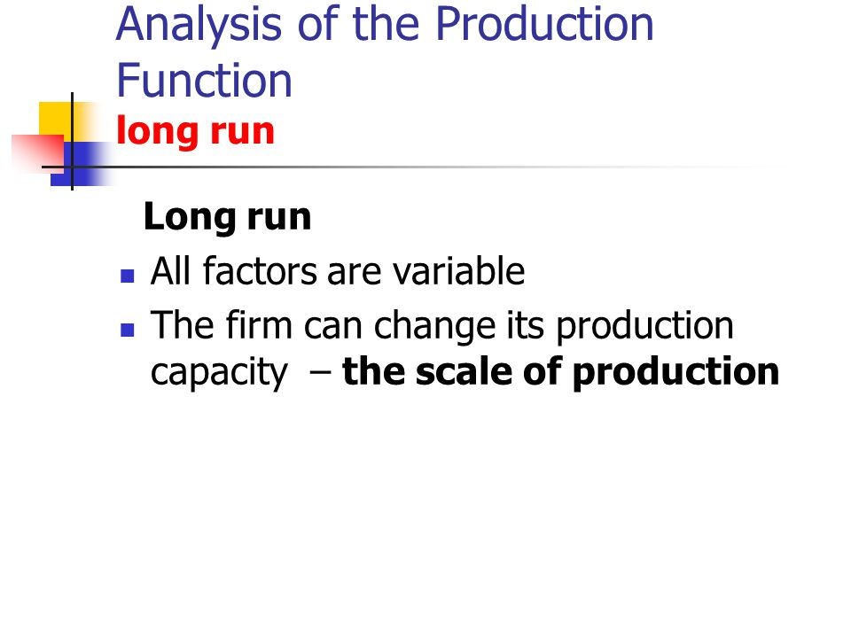 Analysis of the Production Function long run Long run All factors are variable The firm can change its production capacity – the scale of production