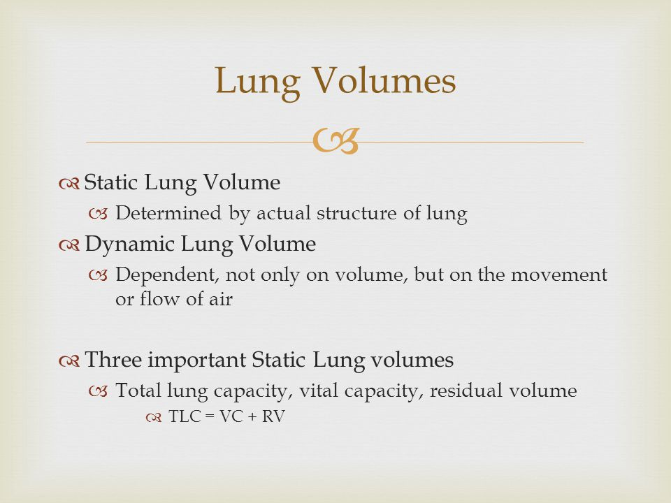 Static Lung Volume Determined by actual structure of lung Dynamic Lung Volume Dependent, not only on volume, but on the movement or flow of air Three