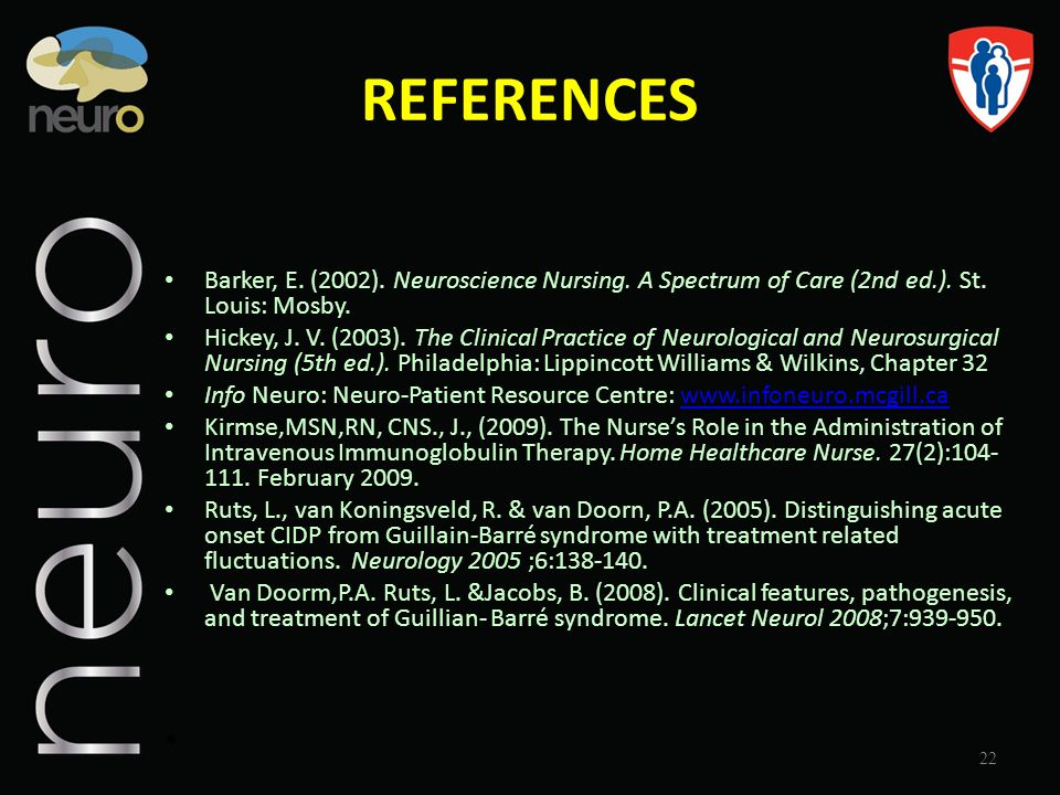 REFERENCES Barker, E. (2002). Neuroscience Nursing. A Spectrum of Care (2nd ed.). St. Louis: Mosby. Hickey, J. V. (2003). The Clinical Practice of Neu