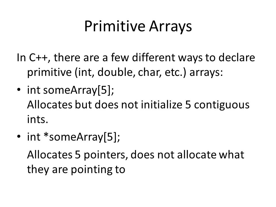 Primitive Arrays int someArray[] = {4, 3, 2, 1}; Creates an array of size 4 and instantiates each value.