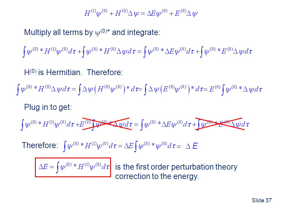 Slide 37 Multiply all terms by (0) * and integrate: H (0) is Hermitian. Therefore: Plug in to get: Therefore: is the first order perturbation theory c