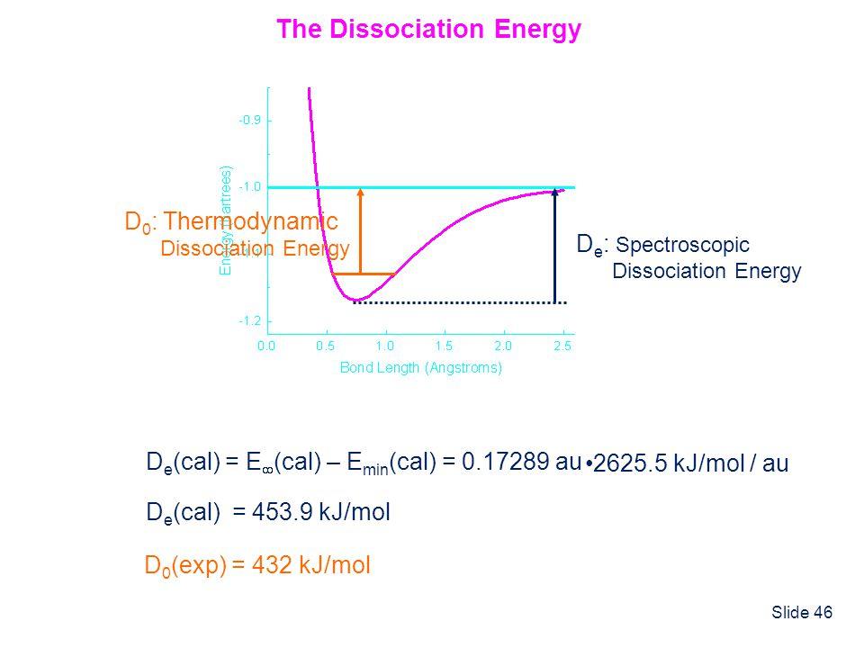 Slide 46 D e (cal) = E (cal) – E min (cal) = 0.17289 au The Dissociation Energy 2625.5 kJ/mol / au D e (cal) = 453.9 kJ/mol D 0 (exp) = 432 kJ/mol D e