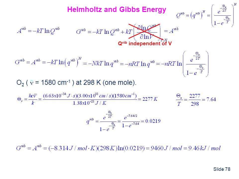 Slide 78 Helmholtz and Gibbs Energy Q vib independent of V O 2 ( = 1580 cm -1 ) at 298 K (one mole). ~