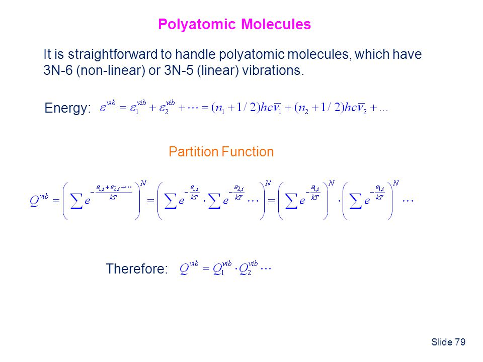 Slide 79 Polyatomic Molecules It is straightforward to handle polyatomic molecules, which have 3N-6 (non-linear) or 3N-5 (linear) vibrations. Energy: