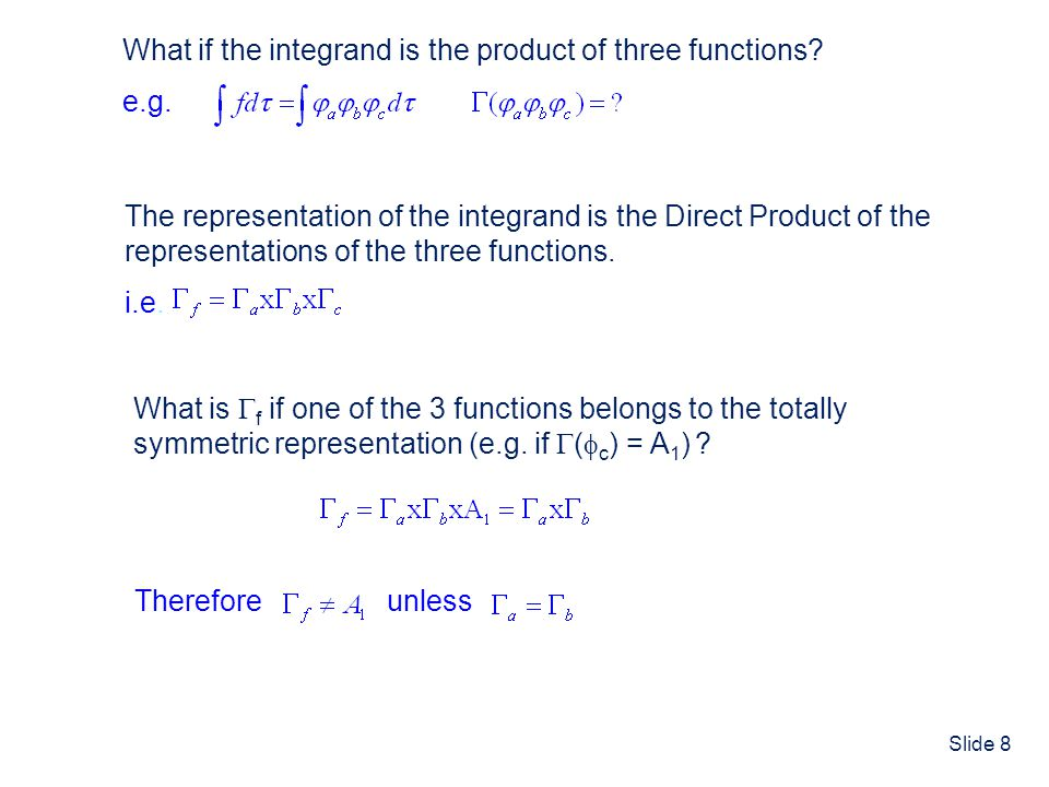 Slide 8 The representation of the integrand is the Direct Product of the representations of the three functions. i.e. What is f if one of the 3 functi