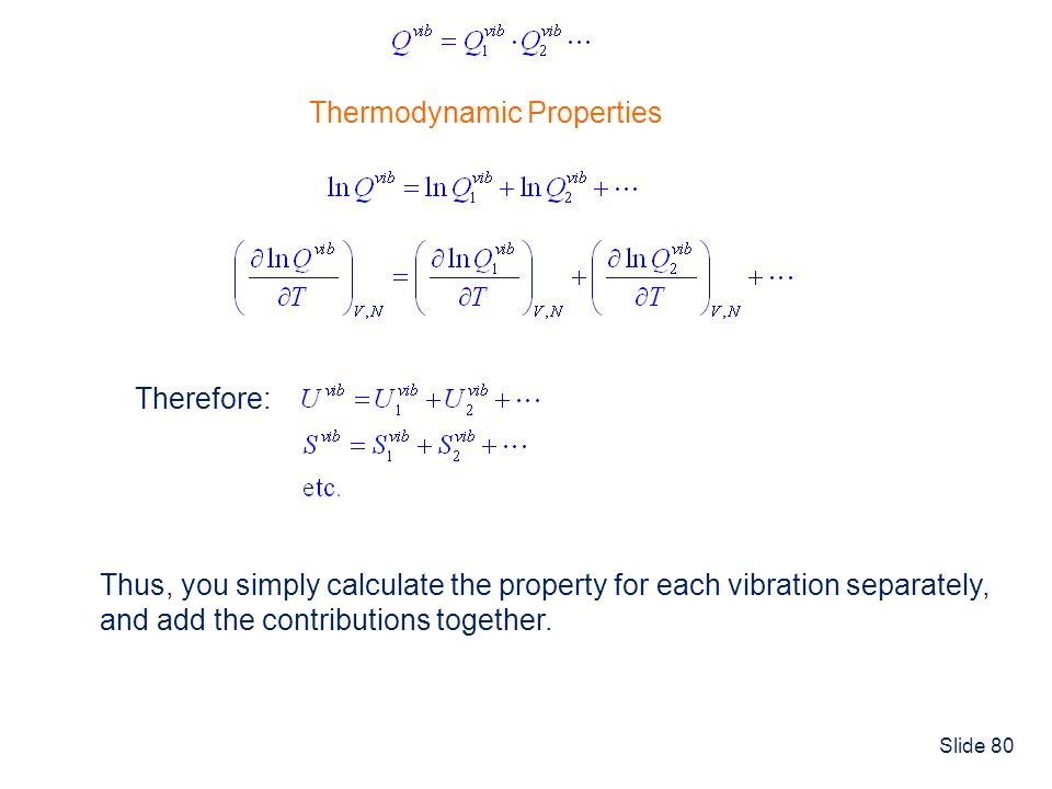 Slide 80 Thermodynamic Properties Therefore: Thus, you simply calculate the property for each vibration separately, and add the contributions together