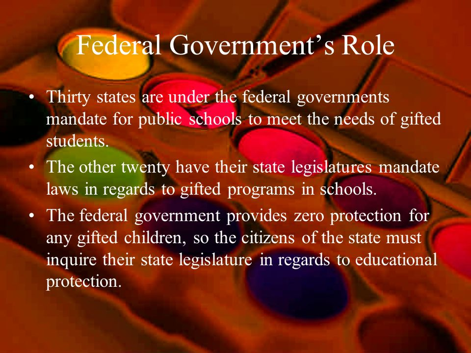 Federal Governments Role Thirty states are under the federal governments mandate for public schools to meet the needs of gifted students. The other tw
