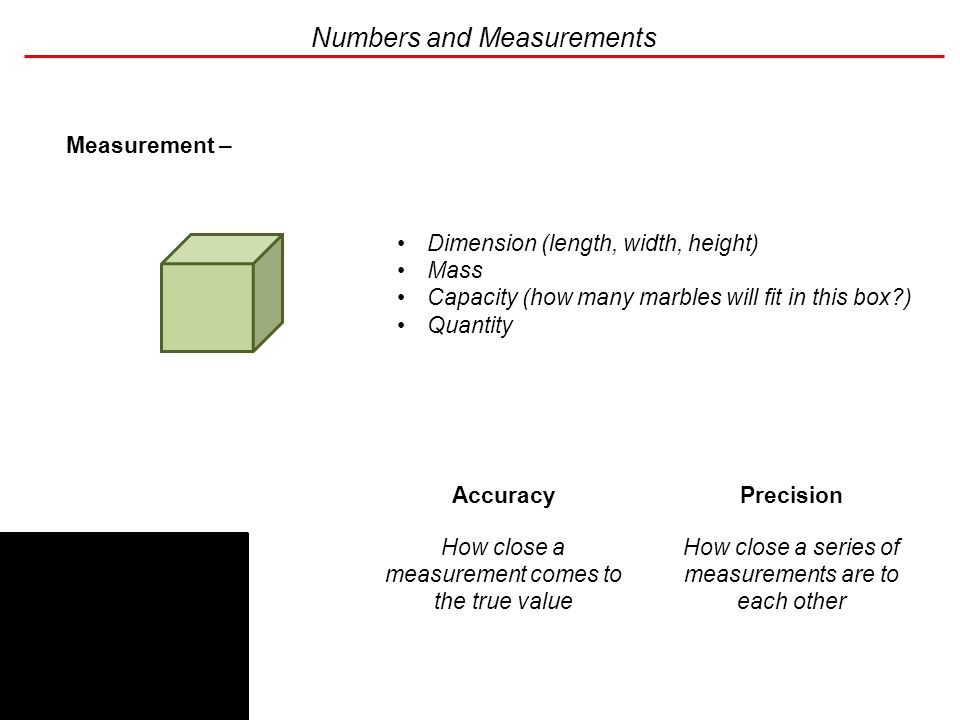 Numbers and Measurements Measurement – the determination of a physical property of the sample of interest Dimension (length, width, height) Mass Capacity (how many marbles will fit in this box ) Quantity Accuracy How close a measurement comes to the true value Precision How close a series of measurements are to each other