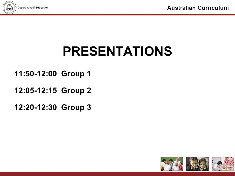 Australian Curriculum PRESENTATIONS 11:50-12:00Group 1 12:05-12:15Group 2 12:20-12:30Group 3