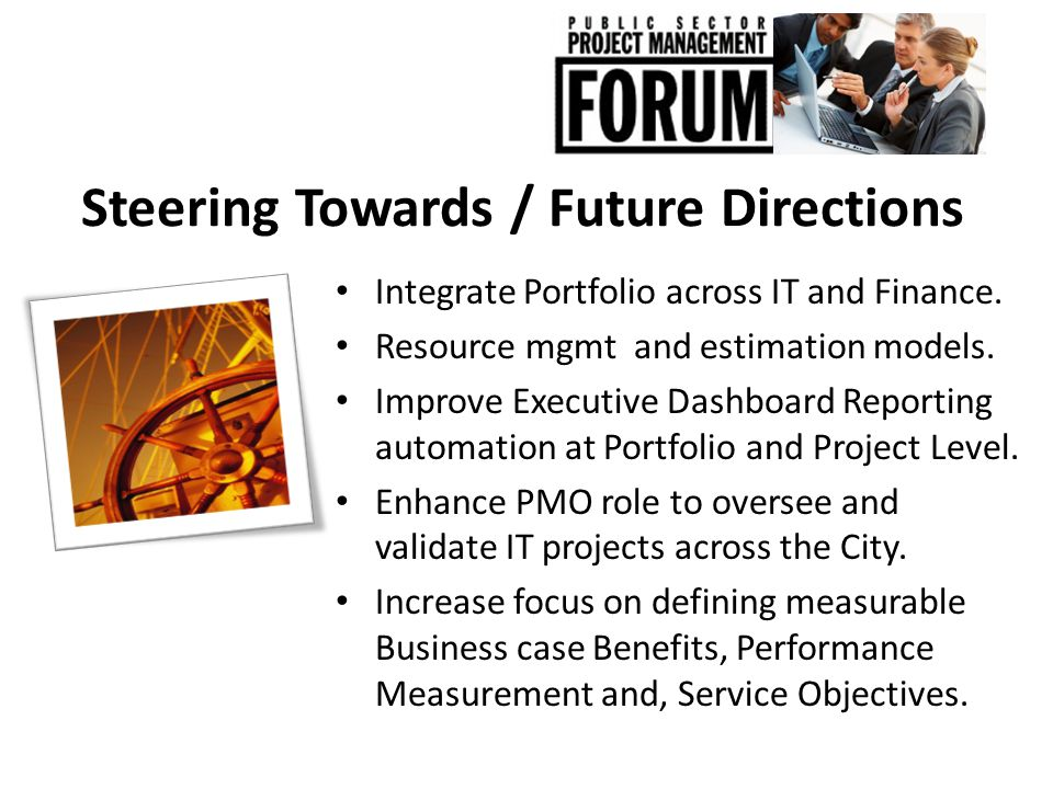 Steering Towards / Future Directions Integrate Portfolio across IT and Finance. Resource mgmt and estimation models. Improve Executive Dashboard Repor