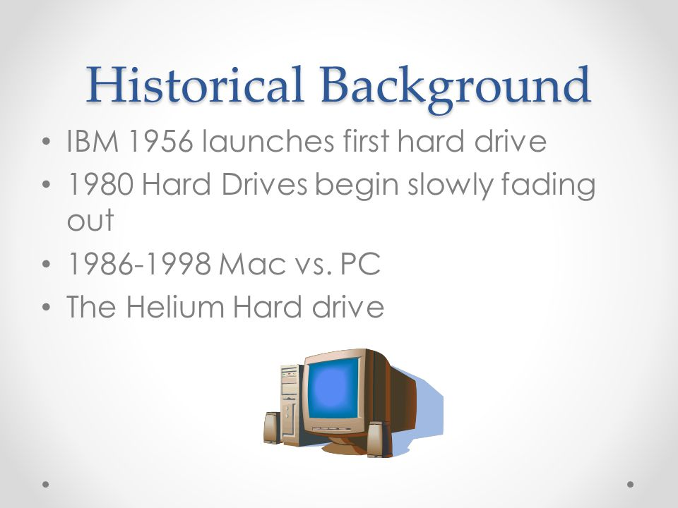 Historical Background IBM 1956 launches first hard drive 1980 Hard Drives begin slowly fading out 1986-1998 Mac vs.