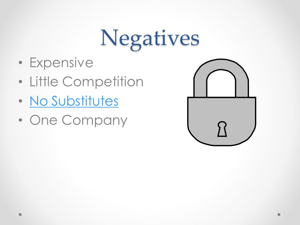 Negatives Expensive Little Competition No Substitutes One Company