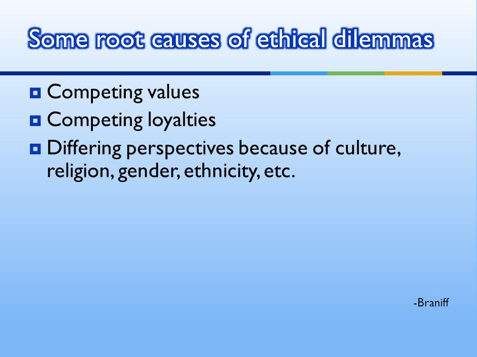Competing values Competing loyalties Differing perspectives because of culture, religion, gender, ethnicity, etc. -Braniff