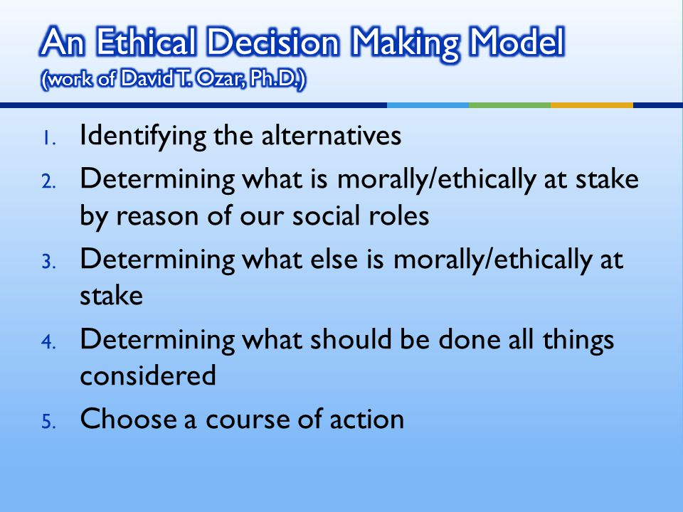1. Identifying the alternatives 2. Determining what is morally/ethically at stake by reason of our social roles 3. Determining what else is morally/et