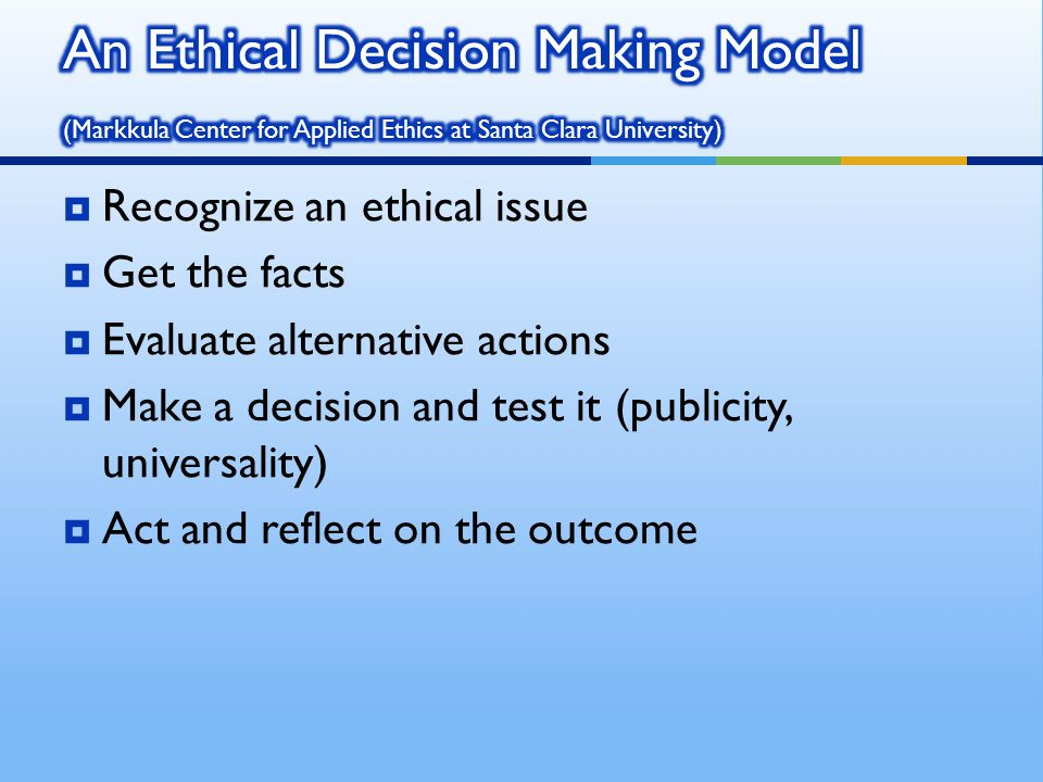 Recognize an ethical issue Get the facts Evaluate alternative actions Make a decision and test it (publicity, universality) Act and reflect on the out