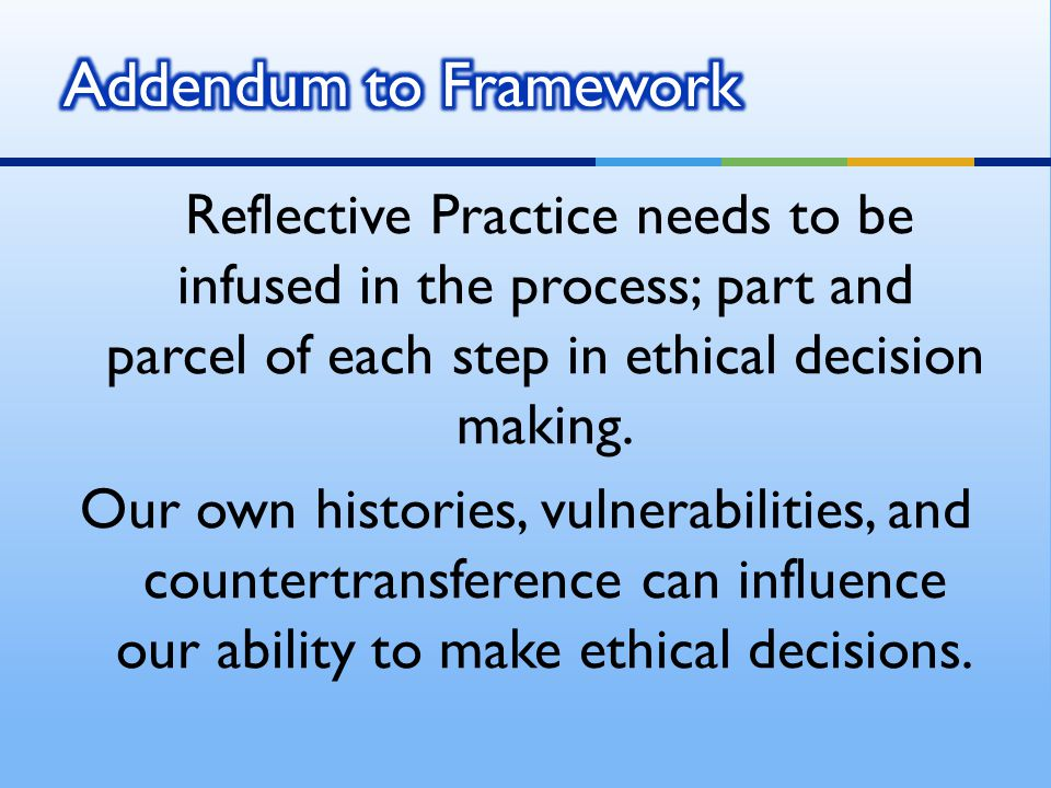 Reflective Practice needs to be infused in the process; part and parcel of each step in ethical decision making. Our own histories, vulnerabilities, a
