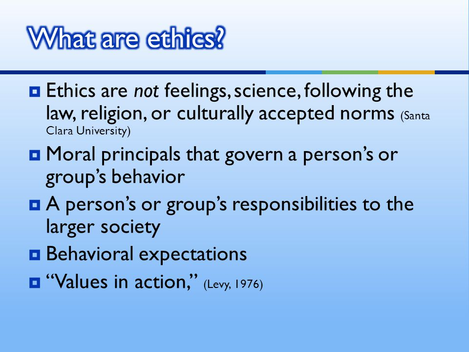 Ethics are not feelings, science, following the law, religion, or culturally accepted norms (Santa Clara University) Moral principals that govern a pe