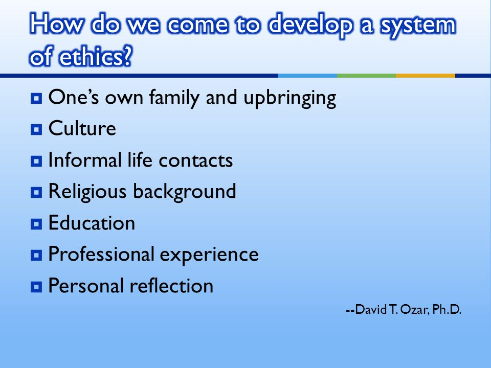 Ones own family and upbringing Culture Informal life contacts Religious background Education Professional experience Personal reflection --David T. Oz
