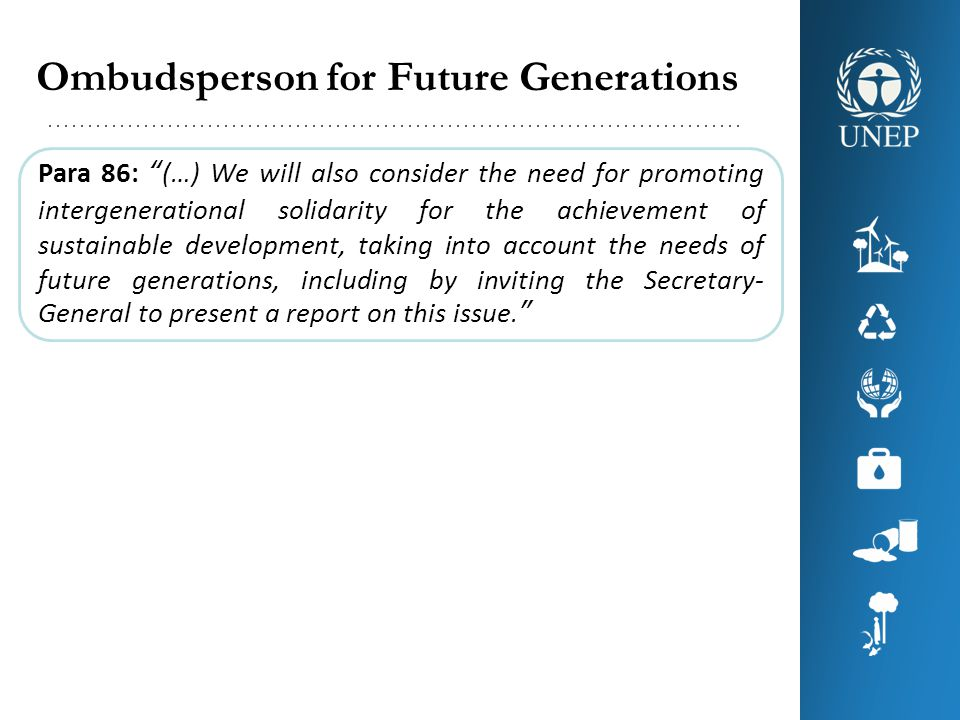 Ombudsperson for Future Generations Para 86: (…) We will also consider the need for promoting intergenerational solidarity for the achievement of sustainable development, taking into account the needs of future generations, including by inviting the Secretary- General to present a report on this issue.