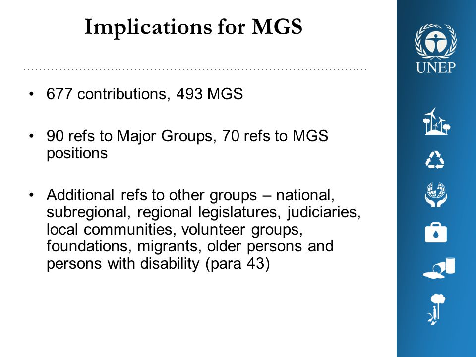 677 contributions, 493 MGS 90 refs to Major Groups, 70 refs to MGS positions Additional refs to other groups – national, subregional, regional legislatures, judiciaries, local communities, volunteer groups, foundations, migrants, older persons and persons with disability (para 43) Implications for MGS