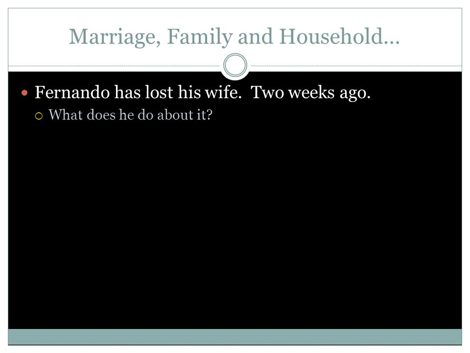 Marriage, Family and Household… Fernando has lost his wife. Two weeks ago. What does he do about it?