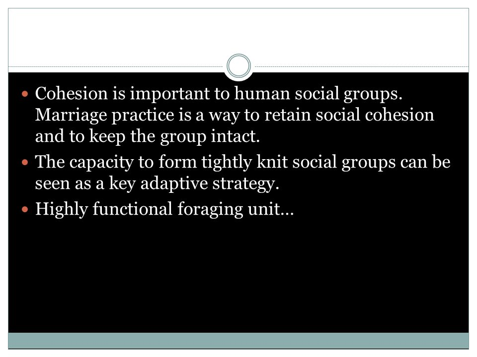 Cohesion is important to human social groups. Marriage practice is a way to retain social cohesion and to keep the group intact. The capacity to form