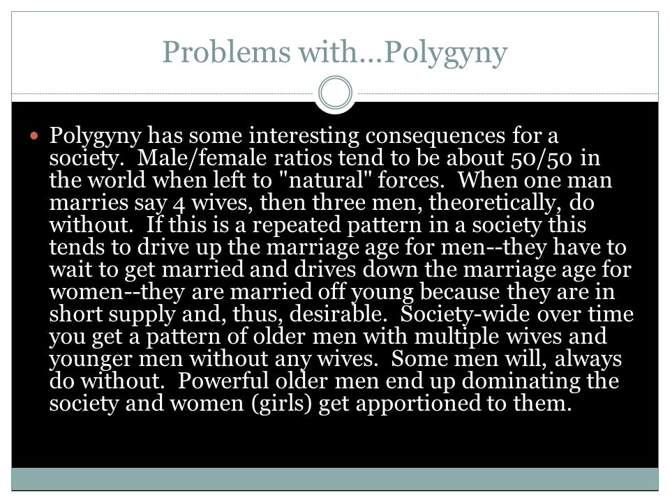 Problems with…Polygyny Polygyny has some interesting consequences for a society. Male/female ratios tend to be about 50/50 in the world when left to