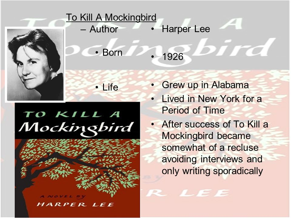To Kill A Mockingbird –Author Born Life Harper Lee 1926 Grew up in Alabama Lived in New York for a Period of Time After success of To Kill a Mockingbird became somewhat of a recluse avoiding interviews and only writing sporadically
