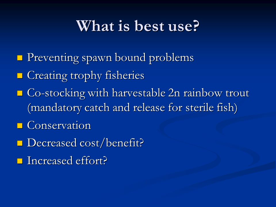 What is best use? Preventing spawn bound problems Preventing spawn bound problems Creating trophy fisheries Creating trophy fisheries Co-stocking with