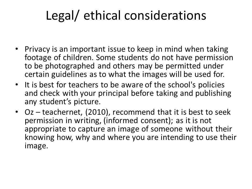 Legal/ ethical considerations Privacy is an important issue to keep in mind when taking footage of children. Some students do not have permission to b