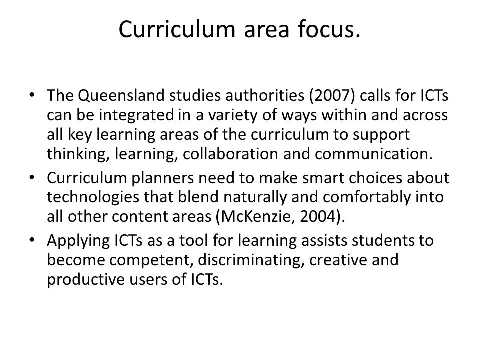 Curriculum area focus. The Queensland studies authorities (2007) calls for ICTs can be integrated in a variety of ways within and across all key learn