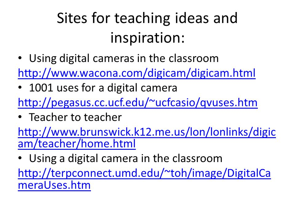 Sites for teaching ideas and inspiration: Using digital cameras in the classroom http://www.wacona.com/digicam/digicam.html 1001 uses for a digital camera http://pegasus.cc.ucf.edu/~ucfcasio/qvuses.htm Teacher to teacher http://www.brunswick.k12.me.us/lon/lonlinks/digic am/teacher/home.html Using a digital camera in the classroom http://terpconnect.umd.edu/~toh/image/DigitalCa meraUses.htm
