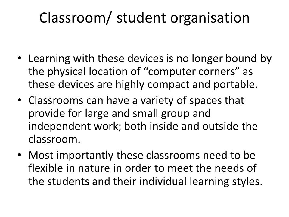 Classroom/ student organisation Learning with these devices is no longer bound by the physical location of computer corners as these devices are highl