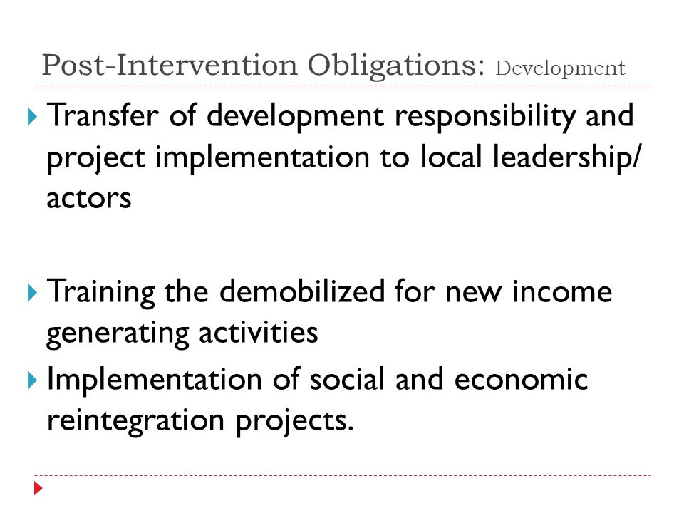 Post-Intervention Obligations: Development Transfer of development responsibility and project implementation to local leadership/ actors Training the demobilized for new income generating activities Implementation of social and economic reintegration projects.