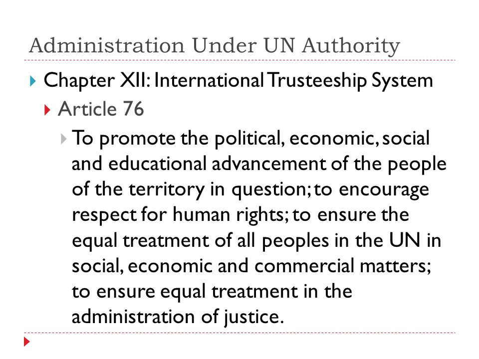 Administration Under UN Authority Chapter XII: International Trusteeship System Article 76 To promote the political, economic, social and educational advancement of the people of the territory in question; to encourage respect for human rights; to ensure the equal treatment of all peoples in the UN in social, economic and commercial matters; to ensure equal treatment in the administration of justice.