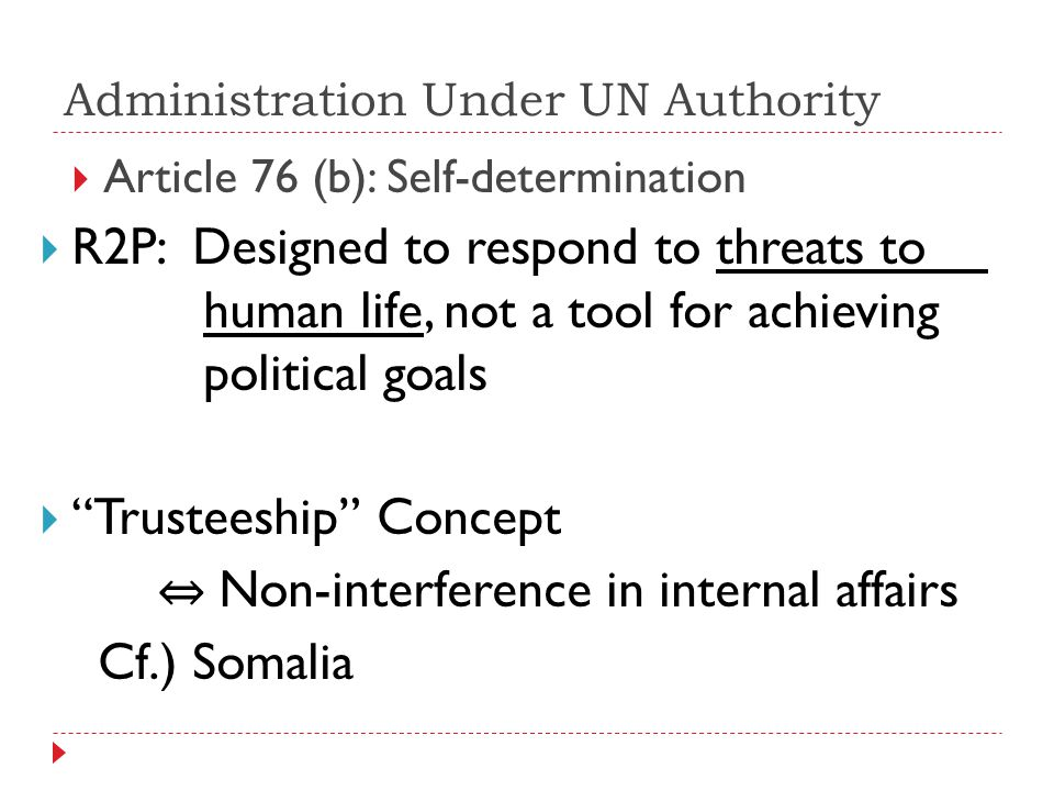 Administration Under UN Authority Article 76 (b): Self-determination R2P: Designed to respond to threats to human life, not a tool for achieving political goals Trusteeship Concept Non-interference in internal affairs Cf.) Somalia