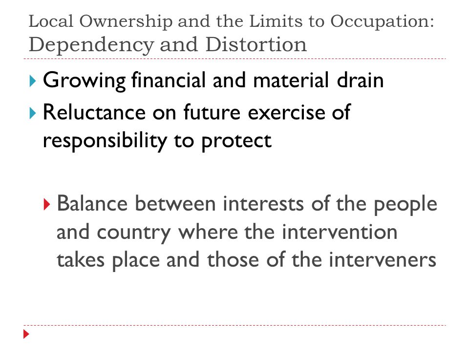 Local Ownership and the Limits to Occupation: Dependency and Distortion Growing financial and material drain Reluctance on future exercise of responsibility to protect Balance between interests of the people and country where the intervention takes place and those of the interveners