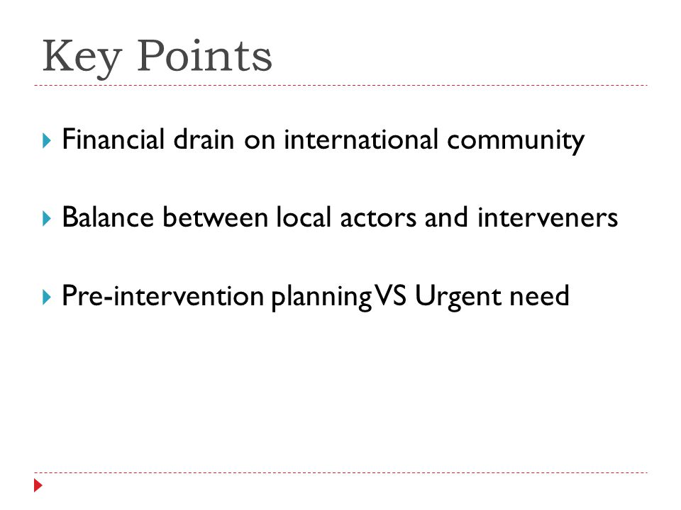 Key Points Financial drain on international community Balance between local actors and interveners Pre-intervention planning VS Urgent need