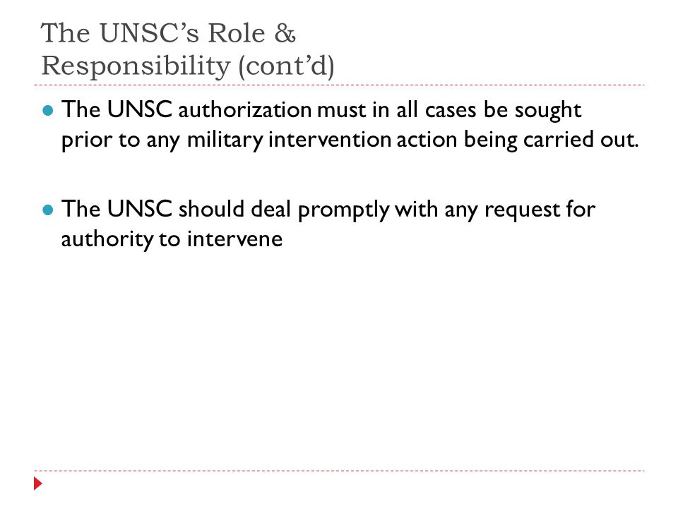 The UNSCs Role & Responsibility (contd) The UNSC authorization must in all cases be sought prior to any military intervention action being carried out.