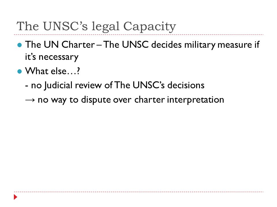 The UNSCs legal Capacity The UN Charter – The UNSC decides military measure if its necessary What else….