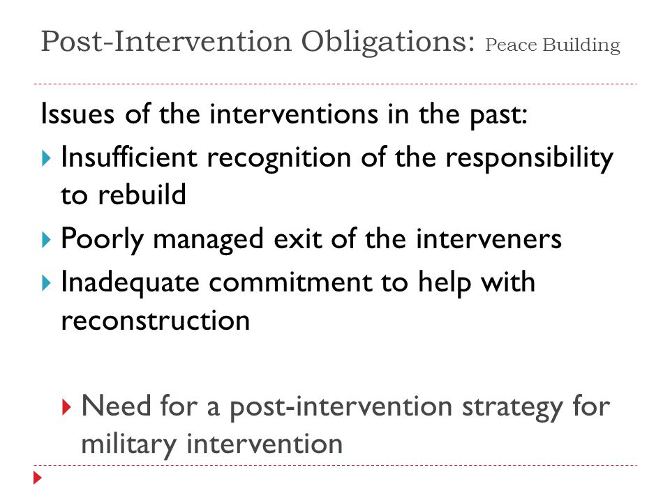 Issues of the interventions in the past: Insufficient recognition of the responsibility to rebuild Poorly managed exit of the interveners Inadequate commitment to help with reconstruction Need for a post-intervention strategy for military intervention Post-Intervention Obligations: Peace Building