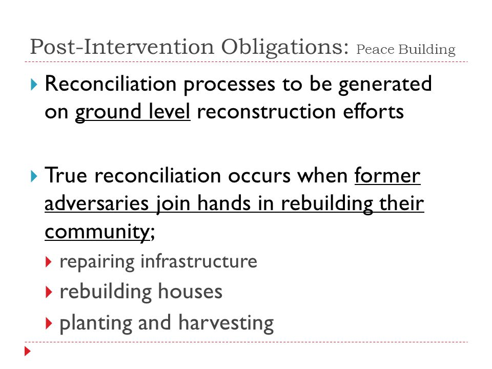 Reconciliation processes to be generated on ground level reconstruction efforts True reconciliation occurs when former adversaries join hands in rebuilding their community; repairing infrastructure rebuilding houses planting and harvesting