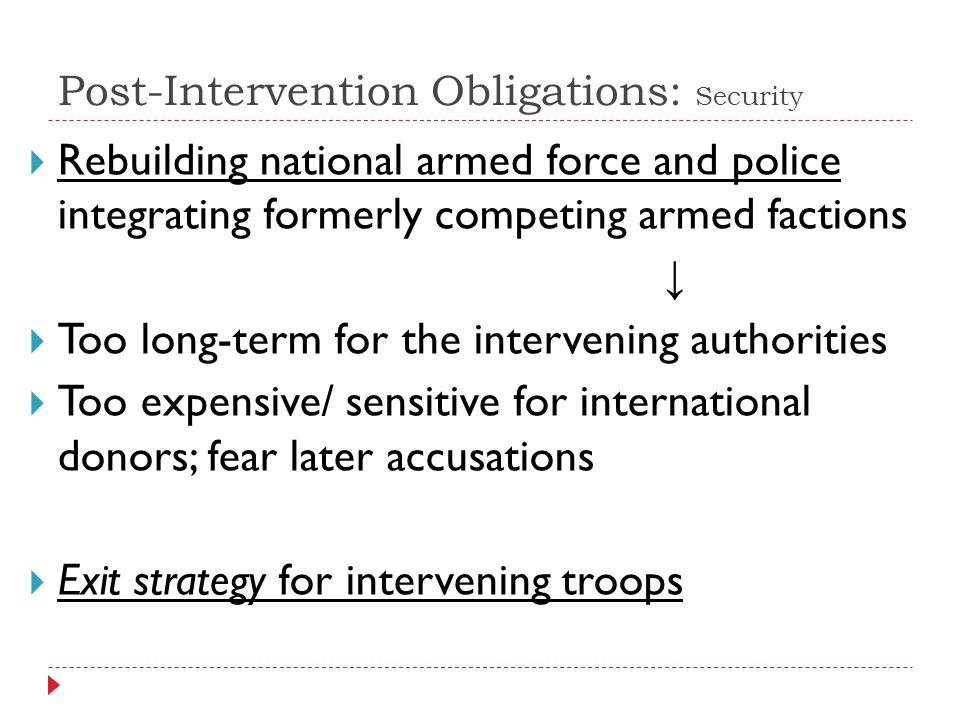 Post-Intervention Obligations: Security Rebuilding national armed force and police integrating formerly competing armed factions Too long-term for the intervening authorities Too expensive/ sensitive for international donors; fear later accusations Exit strategy for intervening troops