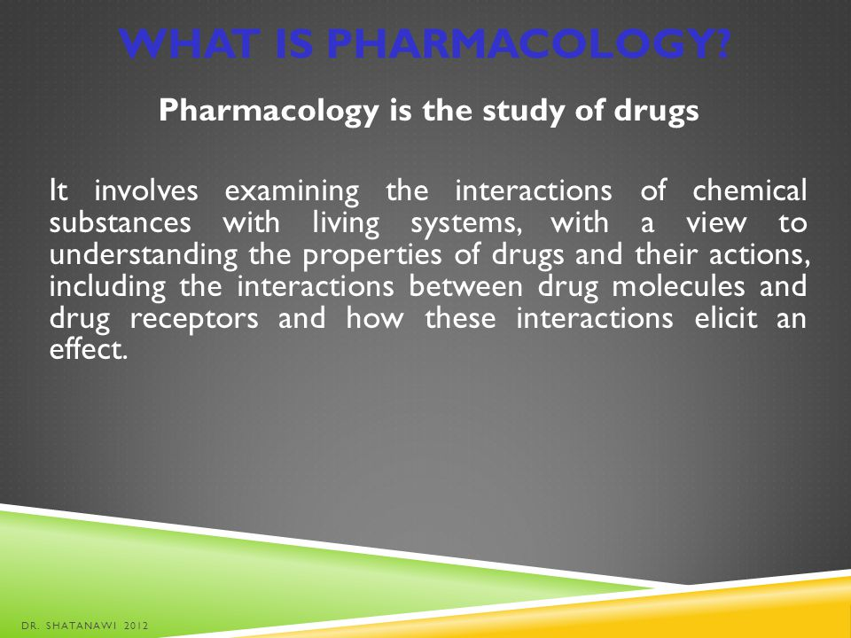 WHAT IS PHARMACOLOGY? Pharmacology is the study of drugs It involves examining the interactions of chemical substances with living systems, with a vie