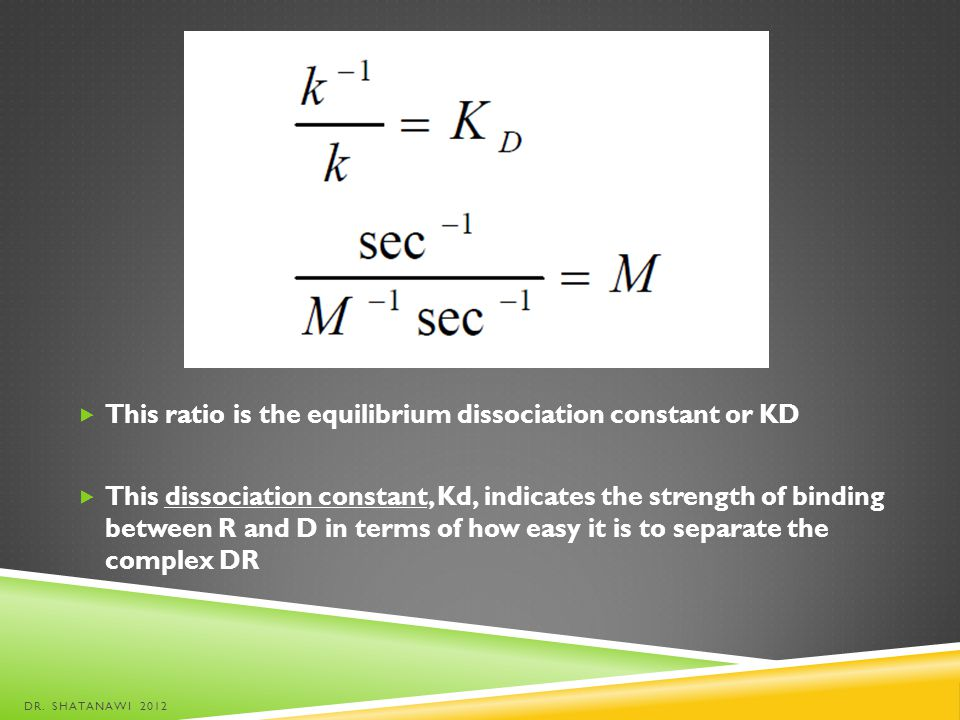 This ratio is the equilibrium dissociation constant or KD This dissociation constant, Kd, indicates the strength of binding between R and D in terms o