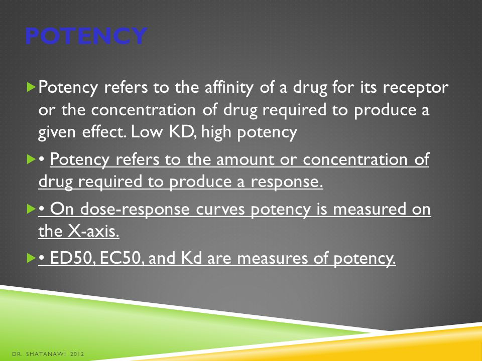 POTENCY Potency refers to the affinity of a drug for its receptor or the concentration of drug required to produce a given effect. Low KD, high potenc