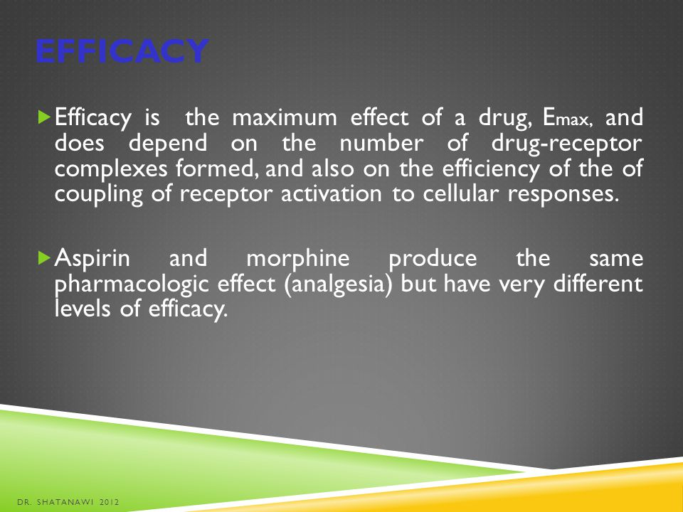 EFFICACY Efficacy is the maximum effect of a drug, E max, and does depend on the number of drug-receptor complexes formed, and also on the efficiency