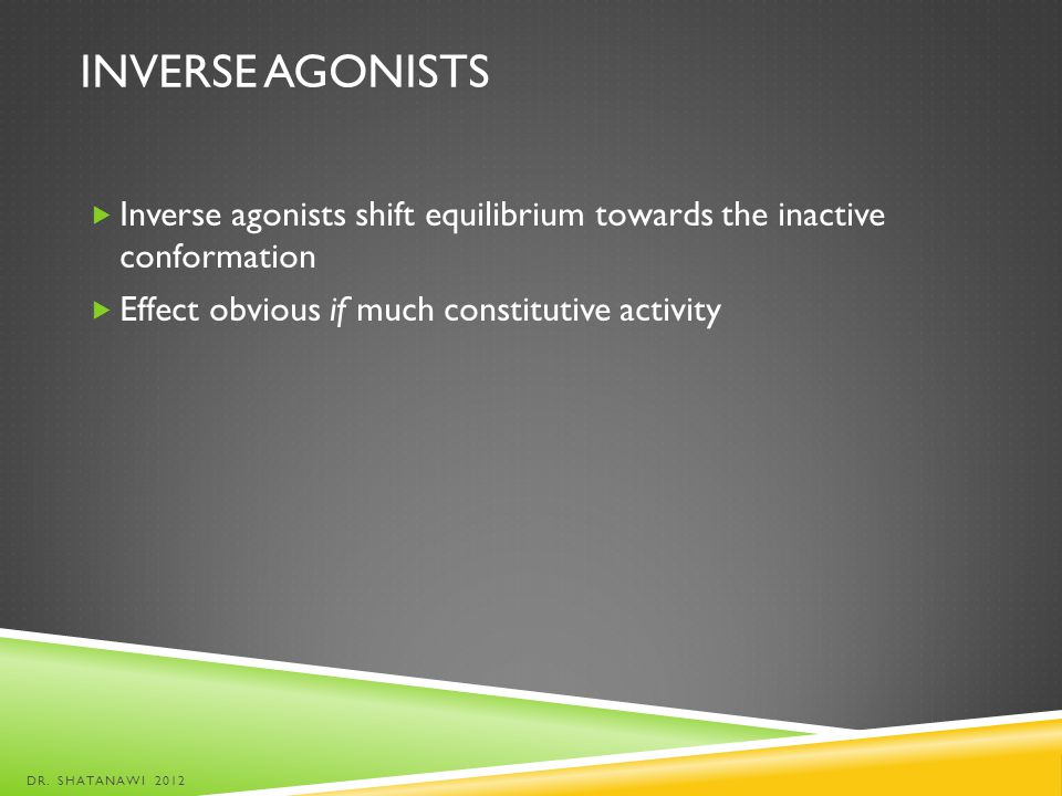 INVERSE AGONISTS Inverse agonists shift equilibrium towards the inactive conformation Effect obvious if much constitutive activity DR. SHATANAWI 2012