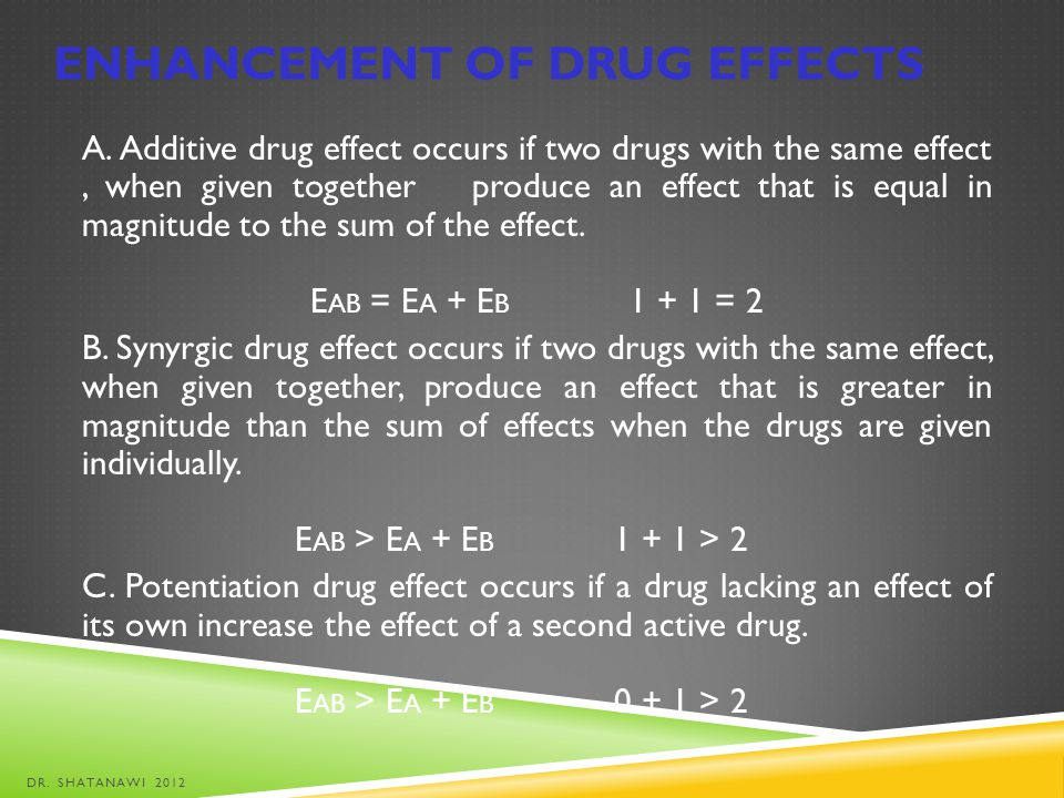 ENHANCEMENT OF DRUG EFFECTS A. Additive drug effect occurs if two drugs with the same effect, when given together produce an effect that is equal in m